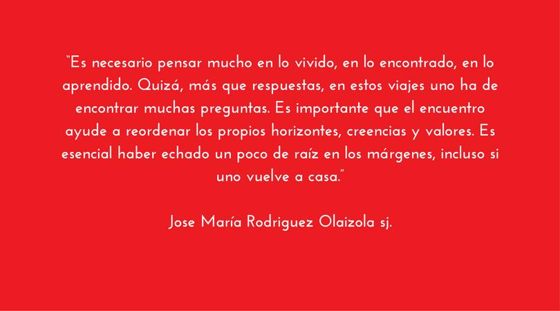 """Es esencial haber echado un poco de raíz en los márgenes, incluso si uno vuelve a casa.""""Jose María Rodriguez Olaizola sj."""